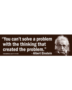 You Can't Solve a Problem With the Thinking That Created the Problem